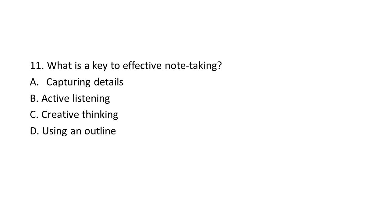 11. What is a key to effective note-taking. A.Capturing details B.