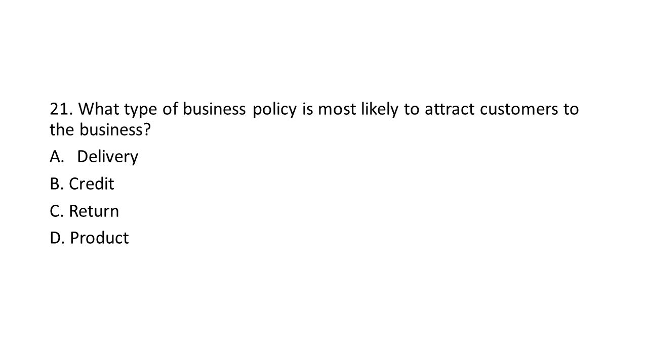 21. What type of business policy is most likely to attract customers to the business.