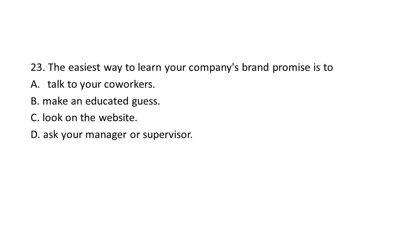 23. The easiest way to learn your company s brand promise is to A.talk to your coworkers.