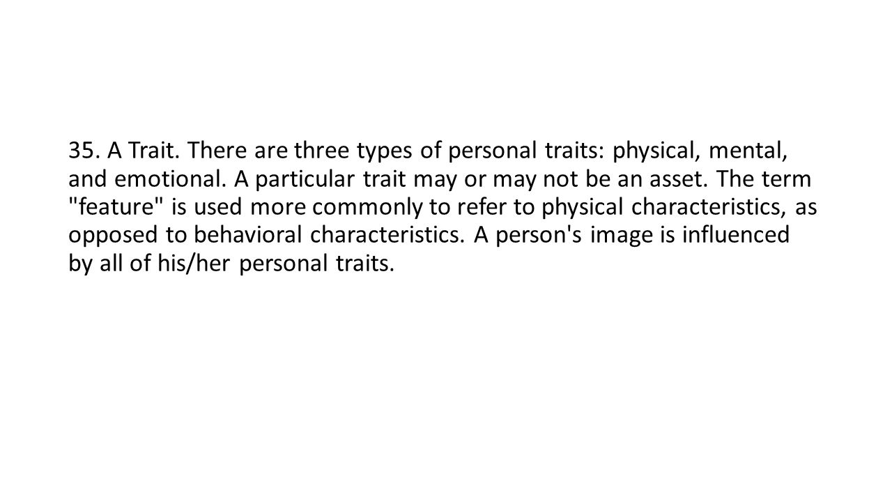 35. A Trait. There are three types of personal traits: physical, mental, and emotional.