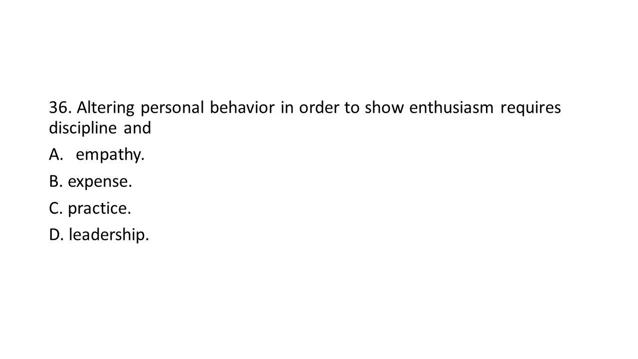 36. Altering personal behavior in order to show enthusiasm requires discipline and A.empathy.