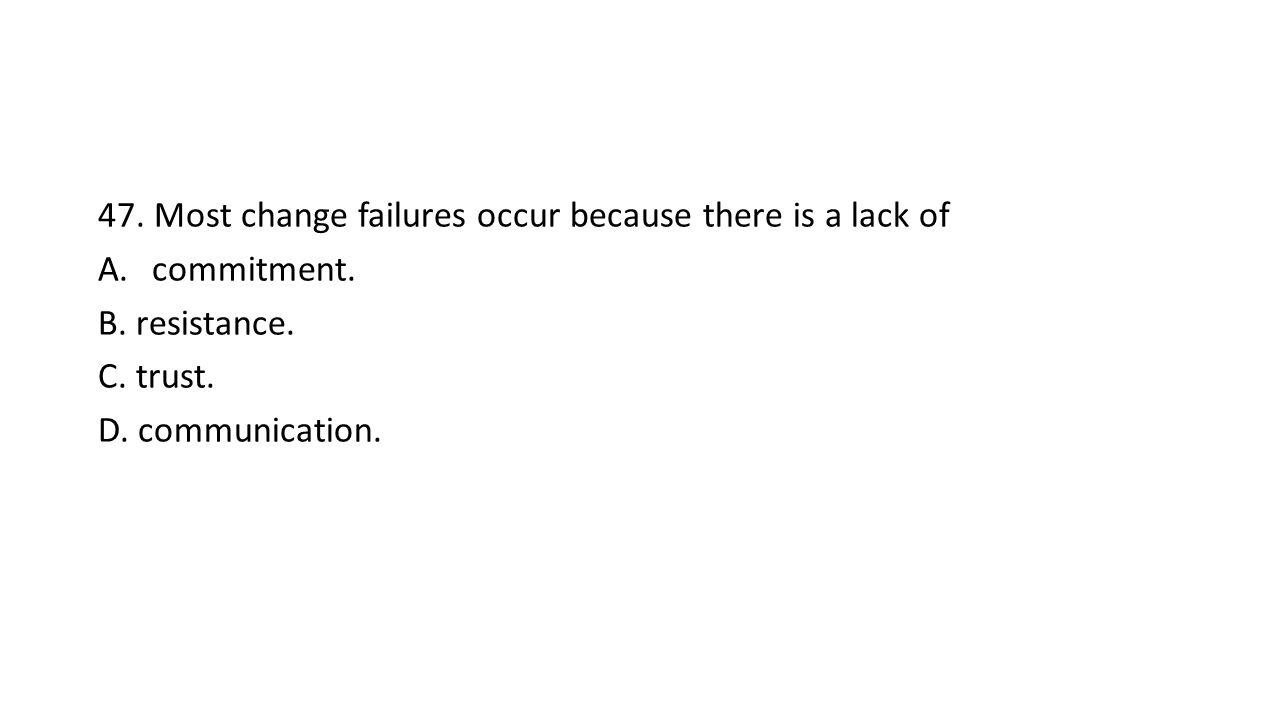 47. Most change failures occur because there is a lack of A.commitment.