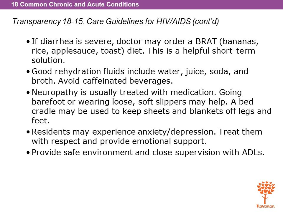 18 Common Chronic and Acute Conditions Transparency 18-15: Care Guidelines for HIV/AIDS (cont'd) If diarrhea is severe, doctor may order a BRAT (bananas, rice, applesauce, toast) diet.