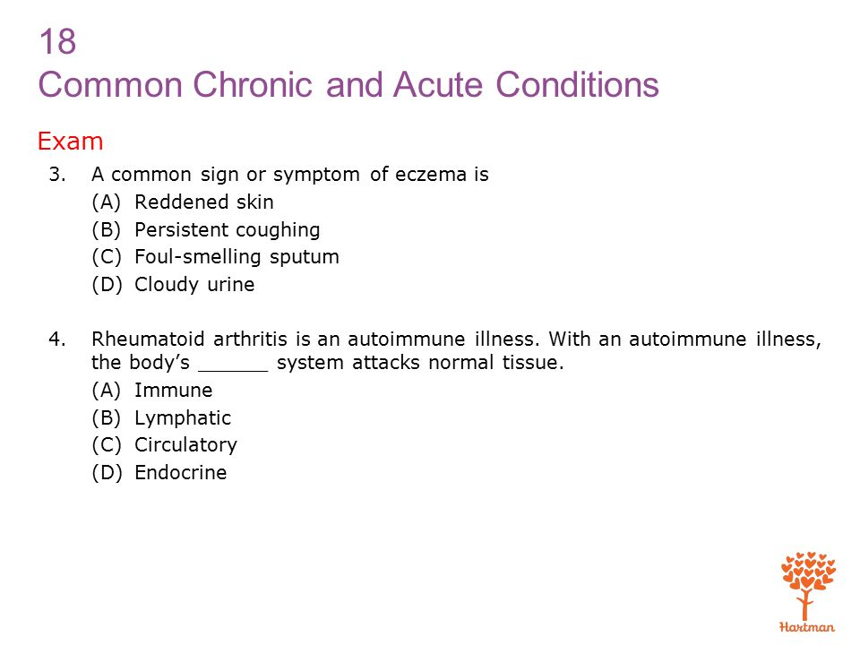 18 Common Chronic and Acute Conditions Exam 3.A common sign or symptom of eczema is (A)Reddened skin (B)Persistent coughing (C)Foul-smelling sputum (D)Cloudy urine 4.Rheumatoid arthritis is an autoimmune illness.