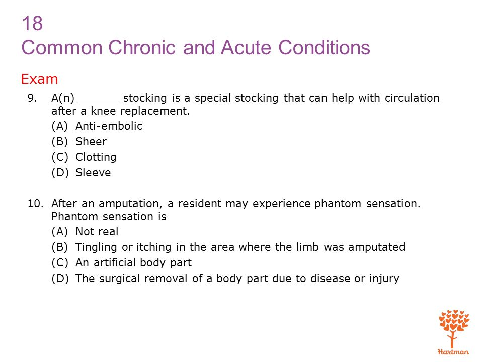 18 Common Chronic and Acute Conditions Exam 9.A(n) ______ stocking is a special stocking that can help with circulation after a knee replacement.