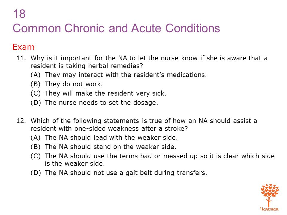 18 Common Chronic and Acute Conditions Exam 11.Why is it important for the NA to let the nurse know if she is aware that a resident is taking herbal remedies.