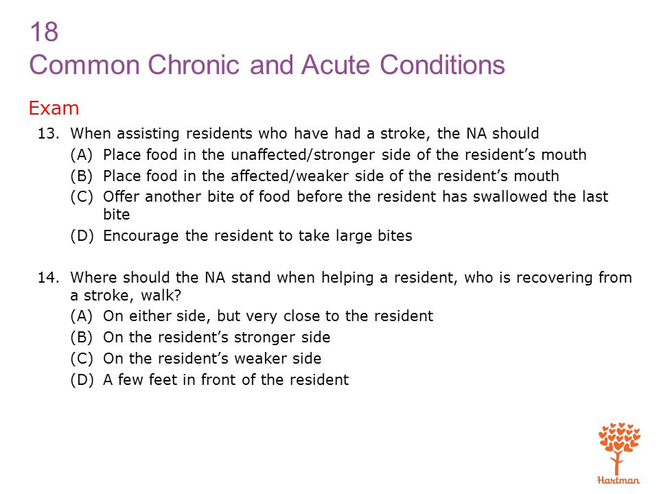 18 Common Chronic and Acute Conditions Exam 13.When assisting residents who have had a stroke, the NA should (A) Place food in the unaffected/stronger side of the resident's mouth (B) Place food in the affected/weaker side of the resident's mouth (C) Offer another bite of food before the resident has swallowed the last bite (D) Encourage the resident to take large bites 14.Where should the NA stand when helping a resident, who is recovering from a stroke, walk.