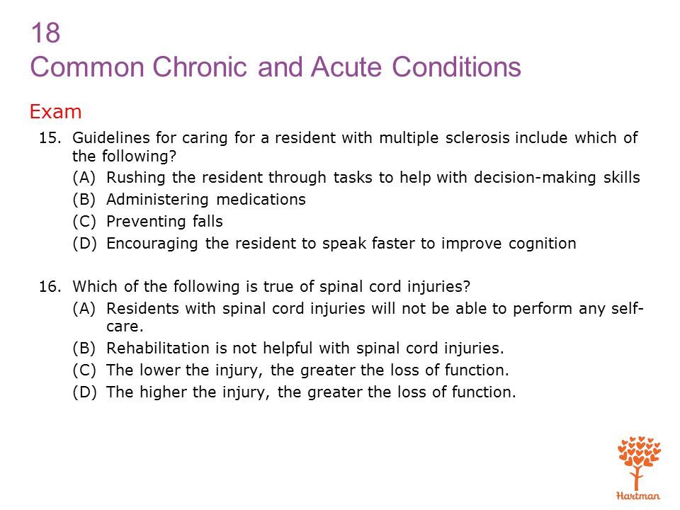 18 Common Chronic and Acute Conditions Exam 15.Guidelines for caring for a resident with multiple sclerosis include which of the following.