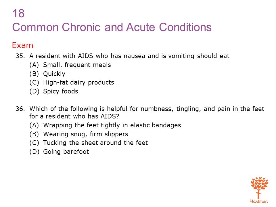 18 Common Chronic and Acute Conditions Exam 35.A resident with AIDS who has nausea and is vomiting should eat (A)Small, frequent meals (B)Quickly (C)High-fat dairy products (D)Spicy foods 36.Which of the following is helpful for numbness, tingling, and pain in the feet for a resident who has AIDS.