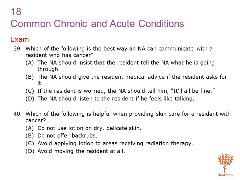 18 Common Chronic and Acute Conditions Exam 39.Which of the following is the best way an NA can communicate with a resident who has cancer.