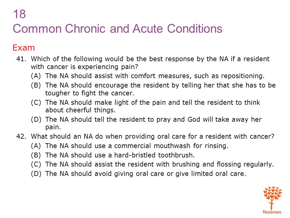 18 Common Chronic and Acute Conditions Exam 41.Which of the following would be the best response by the NA if a resident with cancer is experiencing pain.