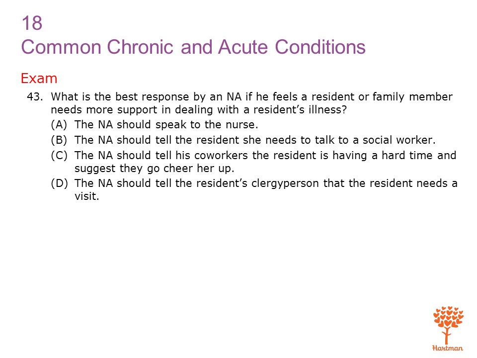 18 Common Chronic and Acute Conditions Exam 43.What is the best response by an NA if he feels a resident or family member needs more support in dealing with a resident's illness.
