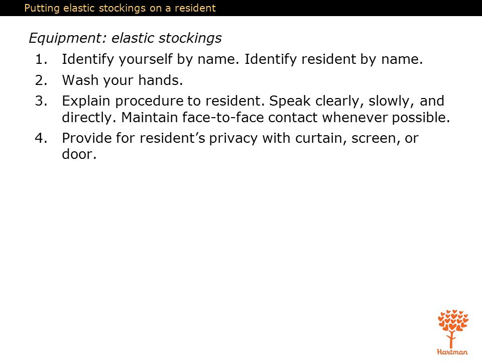 Putting elastic stockings on a resident Equipment: elastic stockings 1.Identify yourself by name.