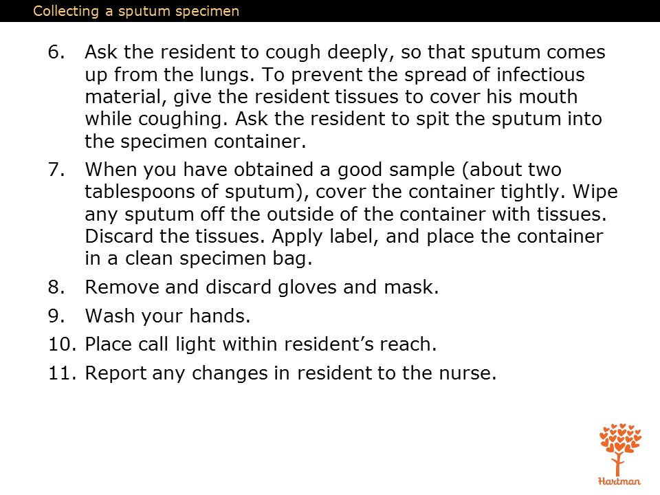 Collecting a sputum specimen 6.Ask the resident to cough deeply, so that sputum comes up from the lungs.