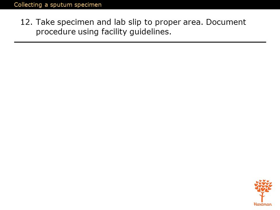 Collecting a sputum specimen 12.Take specimen and lab slip to proper area.