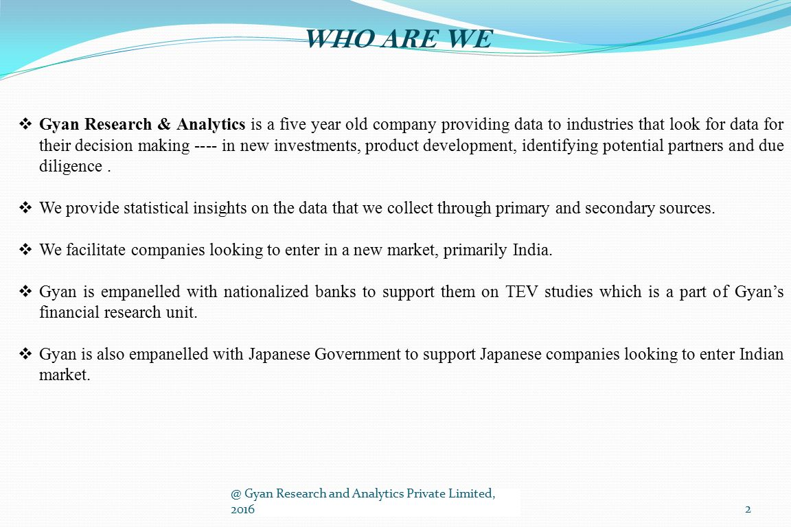  Gyan Research & Analytics is a five year old company providing data to industries that look for data for their decision making ---- in new investments, product development, identifying potential partners and due diligence.