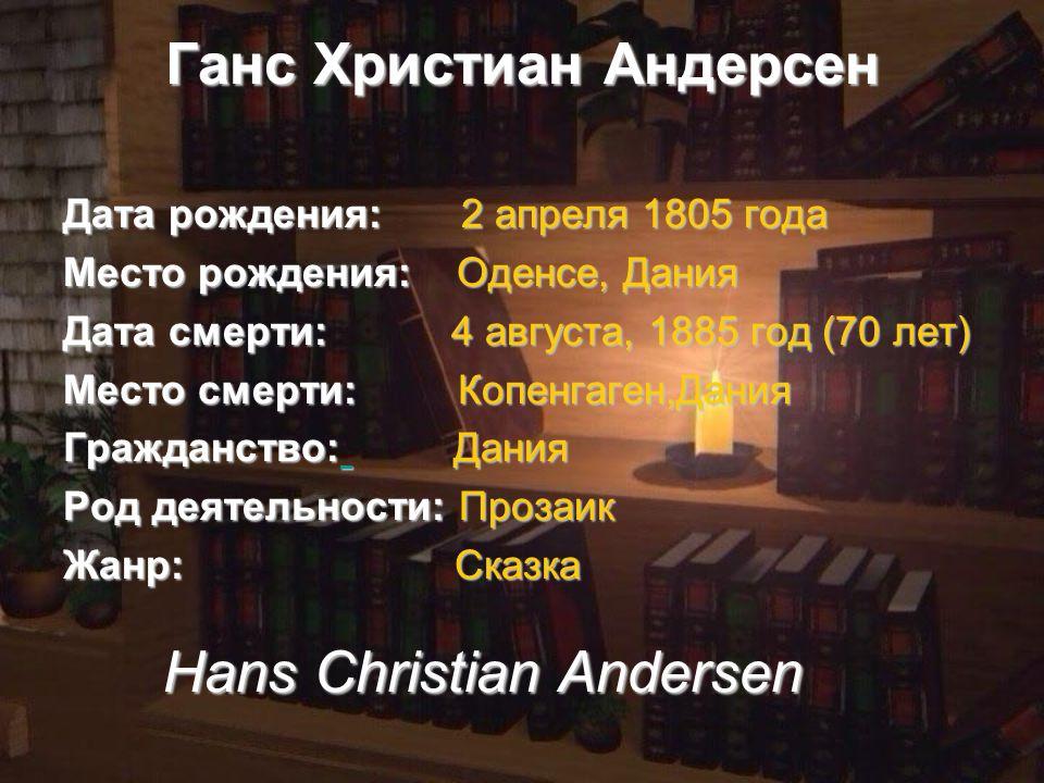 Ганс Христиан Андерсен Дата рождения: 2 апреля 1805 года Место рождения: Оденсе, Дания Дата смерти: 4 августа, 1885 год (70 лет) Место смерти: Копенгаген,Дания Гражданство: Дания Род деятельности: Прозаик Жанр: Сказка Hans Christian Andersen