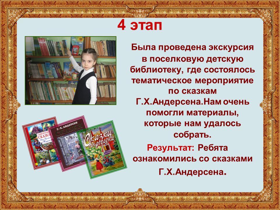 4 этап Была проведена экскурсия в поселковую детскую библиотеку, где состоялось тематическое мероприятие по сказкам Г.Х.Андерсена.Нам очень помогли материалы, которые нам удалось собрать.