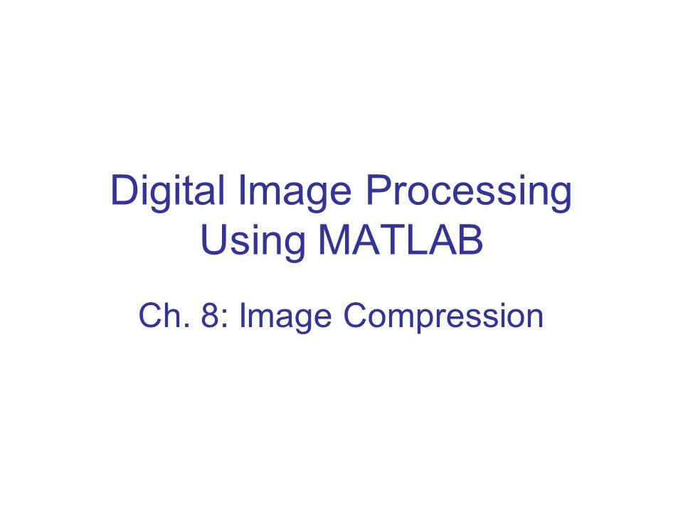 Digital Image Processing Using MATLAB Ch. 8: Image Compression