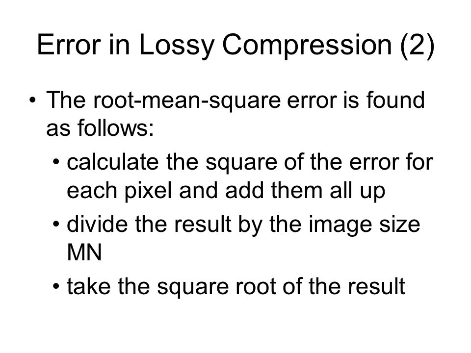 Error in Lossy Compression (2) The root-mean-square error is found as follows: calculate the square of the error for each pixel and add them all up divide the result by the image size MN take the square root of the result