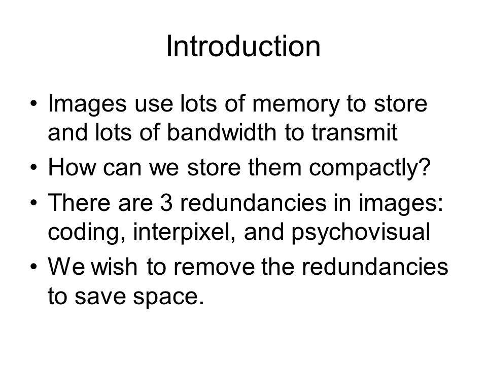 Introduction Images use lots of memory to store and lots of bandwidth to transmit How can we store them compactly.