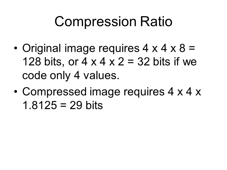 Compression Ratio Original image requires 4 x 4 x 8 = 128 bits, or 4 x 4 x 2 = 32 bits if we code only 4 values.