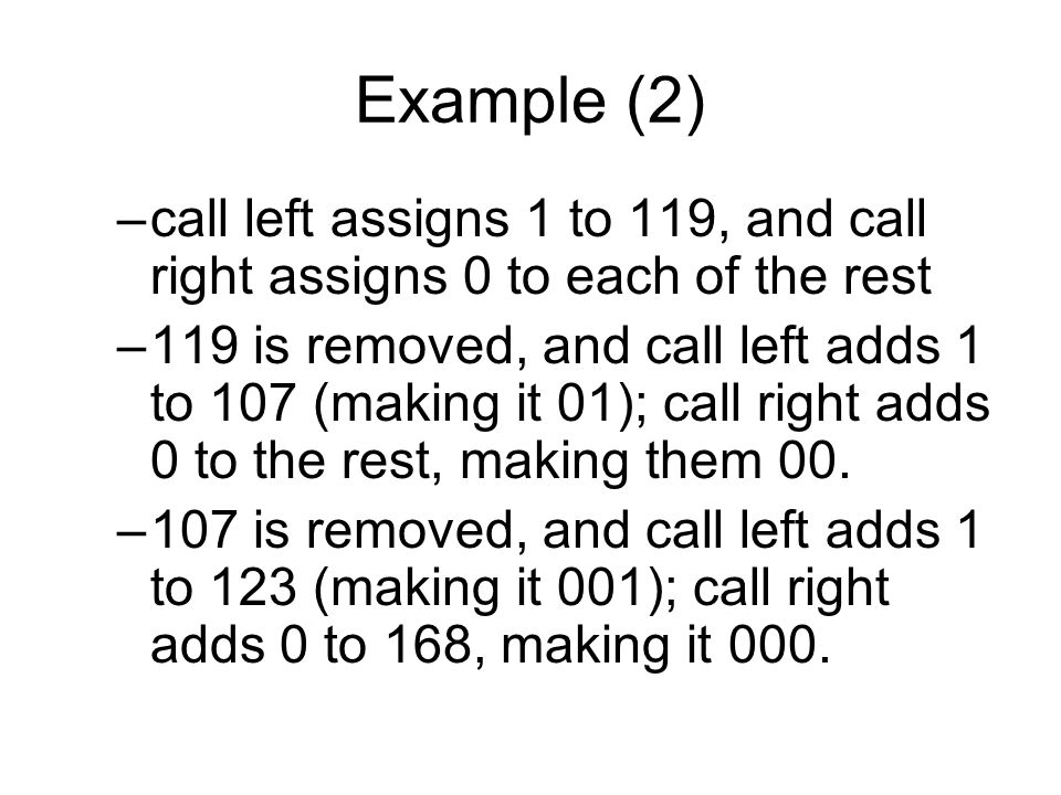 Example (2) –call left assigns 1 to 119, and call right assigns 0 to each of the rest –119 is removed, and call left adds 1 to 107 (making it 01); call right adds 0 to the rest, making them 00.