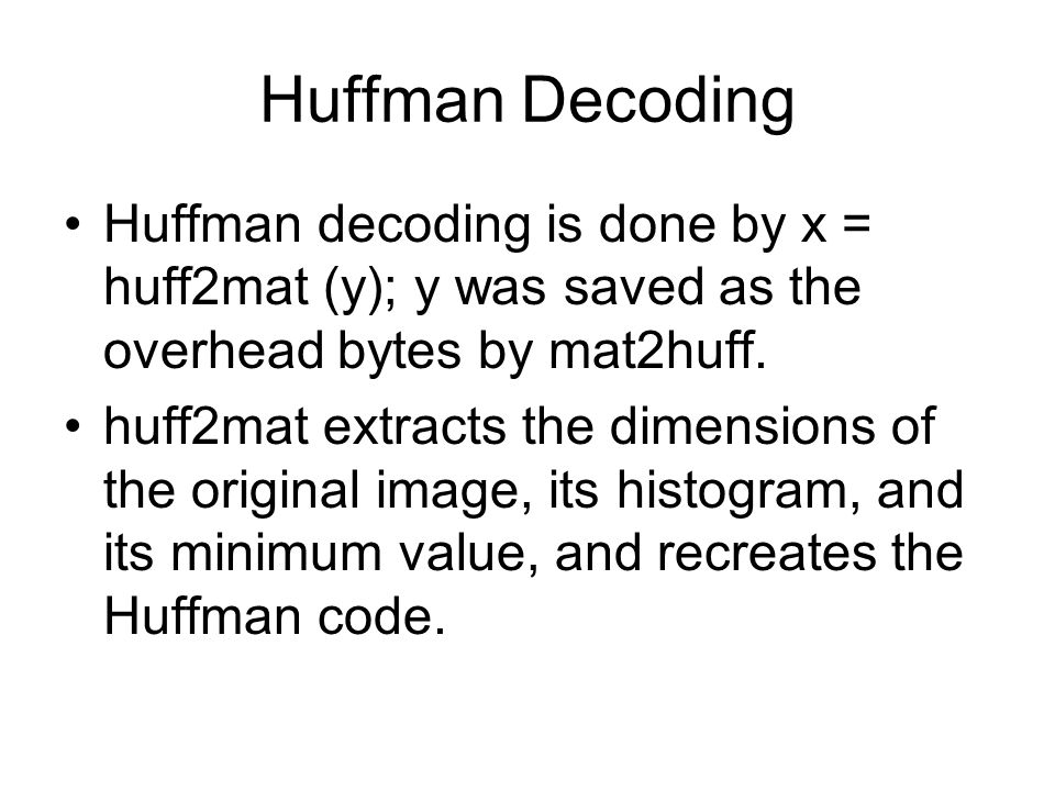 Huffman Decoding Huffman decoding is done by x = huff2mat (y); y was saved as the overhead bytes by mat2huff.