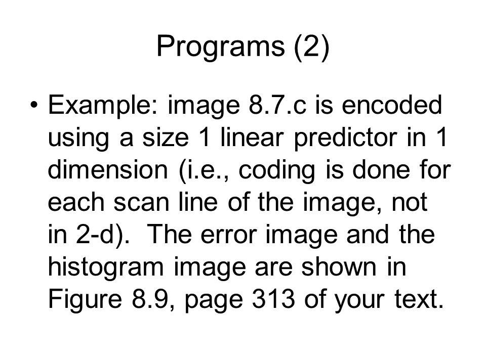 Programs (2) Example: image 8.7.c is encoded using a size 1 linear predictor in 1 dimension (i.e., coding is done for each scan line of the image, not in 2-d).