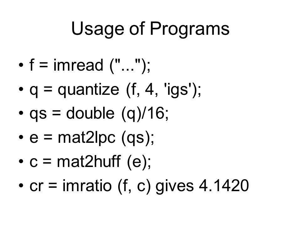 Usage of Programs f = imread ( ... ); q = quantize (f, 4, igs ); qs = double (q)/16; e = mat2lpc (qs); c = mat2huff (e); cr = imratio (f, c) gives 4.1420