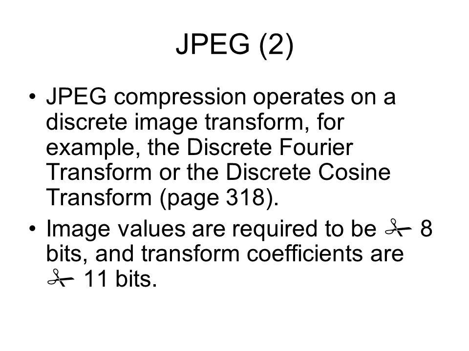 JPEG (2) JPEG compression operates on a discrete image transform, for example, the Discrete Fourier Transform or the Discrete Cosine Transform (page 318).