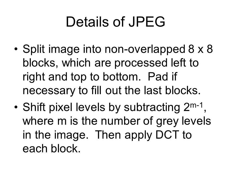 Details of JPEG Split image into non-overlapped 8 x 8 blocks, which are processed left to right and top to bottom.