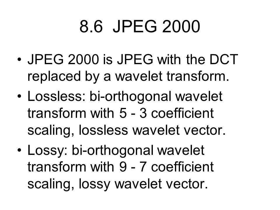 8.6 JPEG 2000 JPEG 2000 is JPEG with the DCT replaced by a wavelet transform.