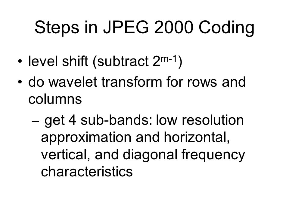Steps in JPEG 2000 Coding level shift (subtract 2 m-1 ) do wavelet transform for rows and columns – get 4 sub-bands: low resolution approximation and horizontal, vertical, and diagonal frequency characteristics
