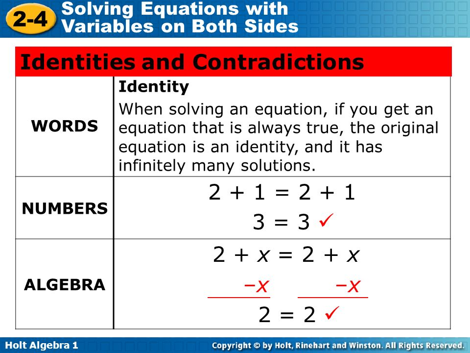 Holt Algebra Solving Equations with Variables on Both Sides WORDS Identity When solving an equation, if you get an equation that is always true, the original equation is an identity, and it has infinitely many solutions.