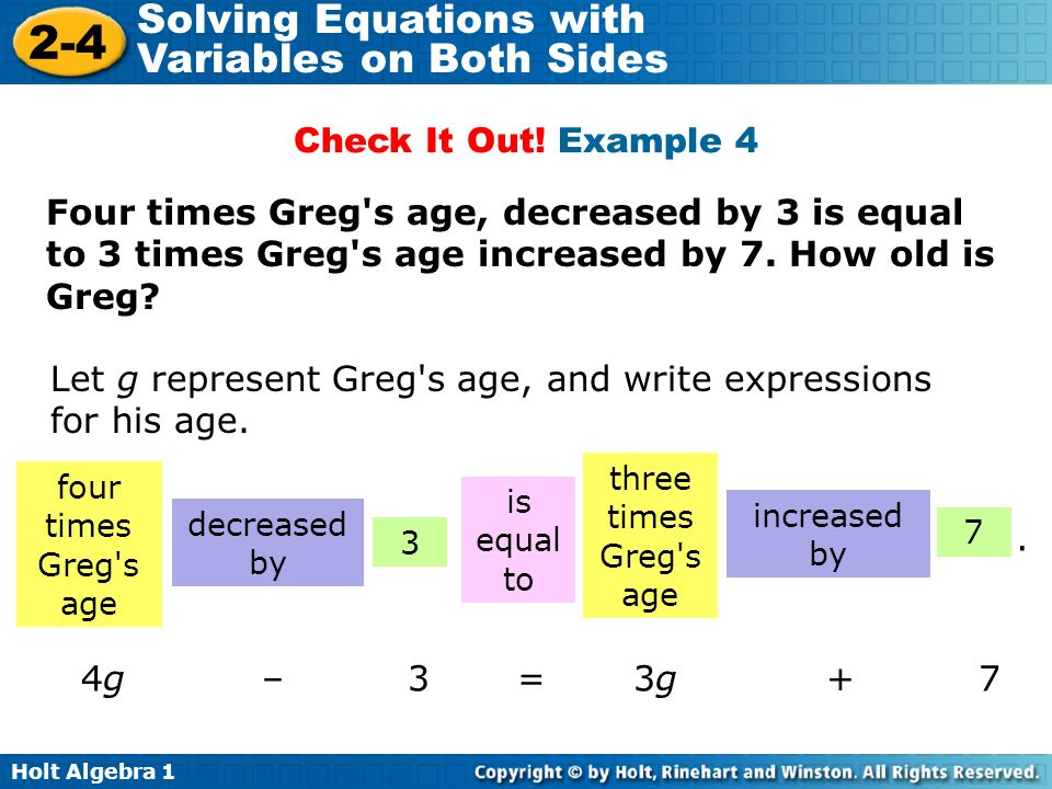 Holt Algebra Solving Equations with Variables on Both Sides Four times Greg s age, decreased by 3 is equal to 3 times Greg s age increased by 7.