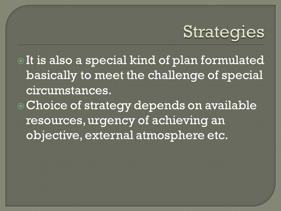  It is also a special kind of plan formulated basically to meet the challenge of special circumstances.  Choice of strategy depends on available res