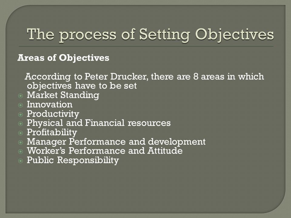 Areas of Objectives According to Peter Drucker, there are 8 areas in which objectives have to be set  Market Standing  Innovation  Productivity  Physical and Financial resources  Profitability  Manager Performance and development  Worker's Performance and Attitude  Public Responsibility