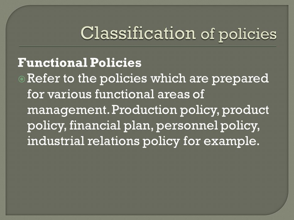 Functional Policies  Refer to the policies which are prepared for various functional areas of management.