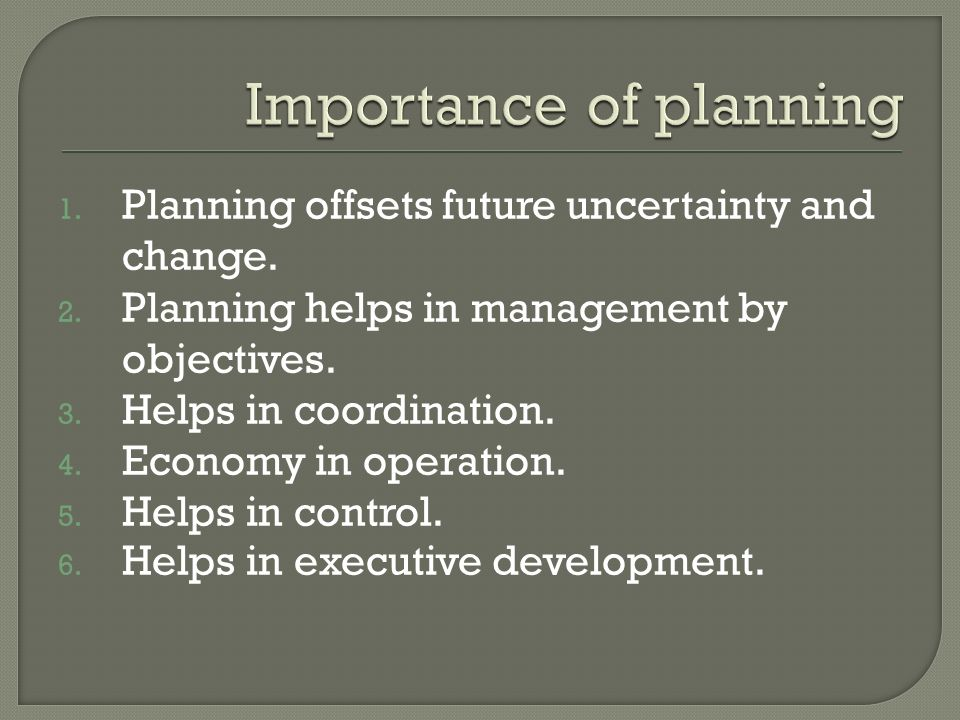 1. Planning offsets future uncertainty and change. 2. Planning helps in management by objectives. 3. Helps in coordination. 4. Economy in operation. 5