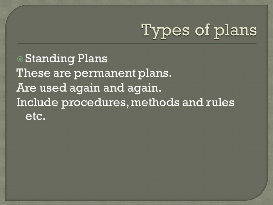 Standing Plans These are permanent plans. Are used again and again. Include procedures, methods and rules etc.