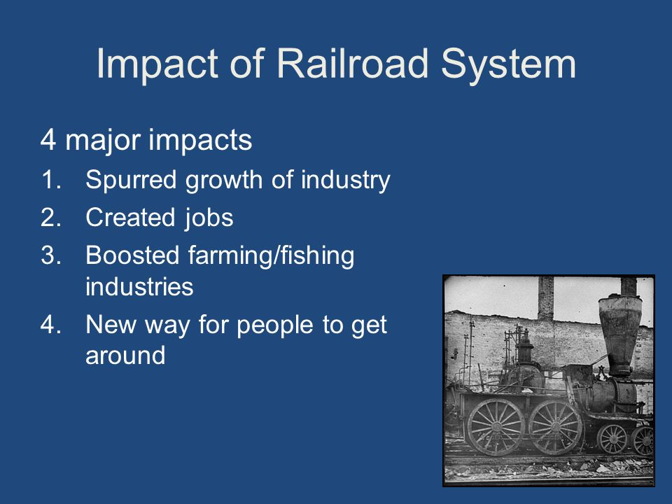 Impact of Railroad System 4 major impacts 1.Spurred growth of industry 2.Created jobs 3.Boosted farming/fishing industries 4.New way for people to get around