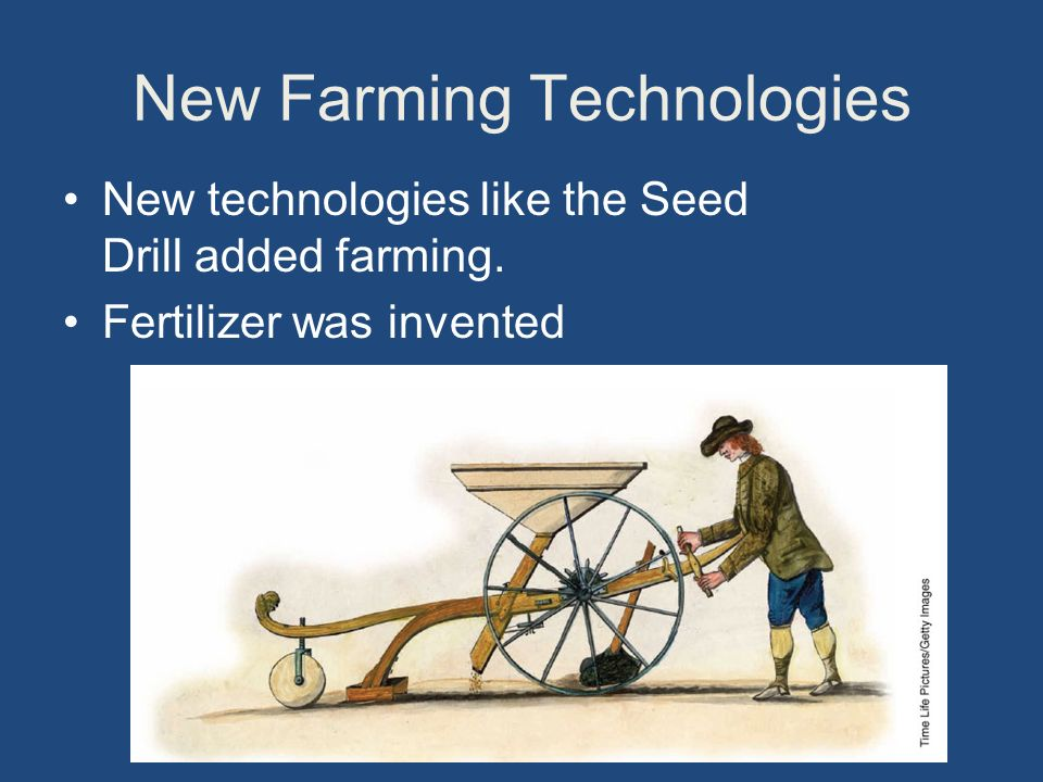 New Farming Technologies New technologies like the Seed Drill added farming.