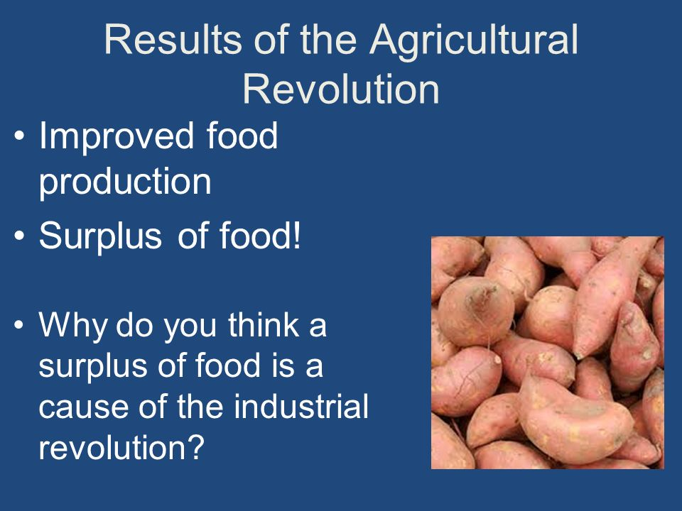 Results of the Agricultural Revolution Improved food production Surplus of food.