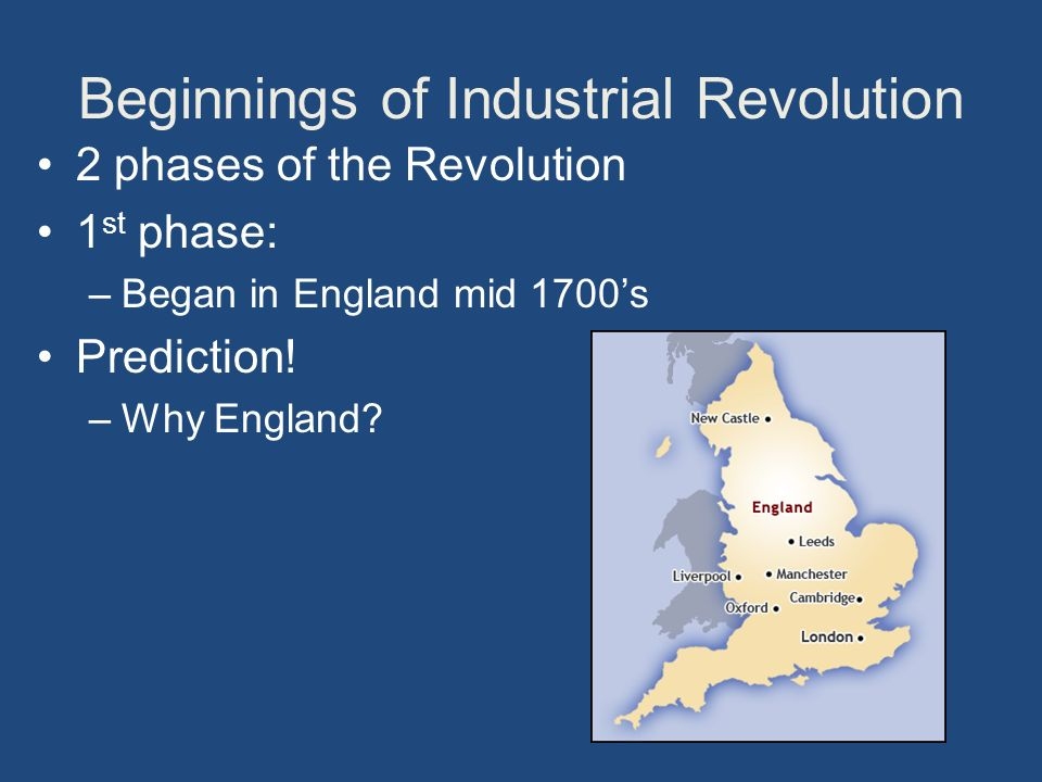 Beginnings of Industrial Revolution 2 phases of the Revolution 1 st phase: –Began in England mid 1700's Prediction.