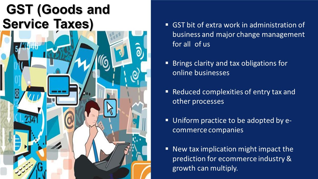  GST bit of extra work in administration of business and major change management for all of us  Brings clarity and tax obligations for online businesses  Reduced complexities of entry tax and other processes  Uniform practice to be adopted by e- commerce companies  New tax implication might impact the prediction for ecommerce industry & growth can multiply.