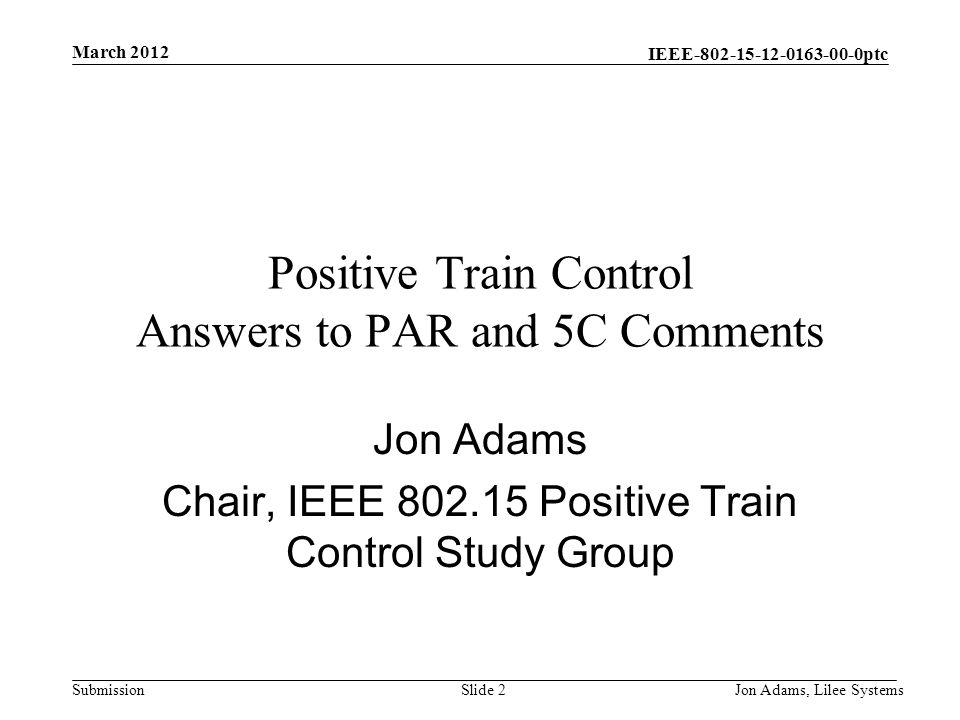 IEEE ptc Submission March 2012 Jon Adams, Lilee SystemsSlide 2 Positive Train Control Answers to PAR and 5C Comments Jon Adams Chair, IEEE Positive Train Control Study Group