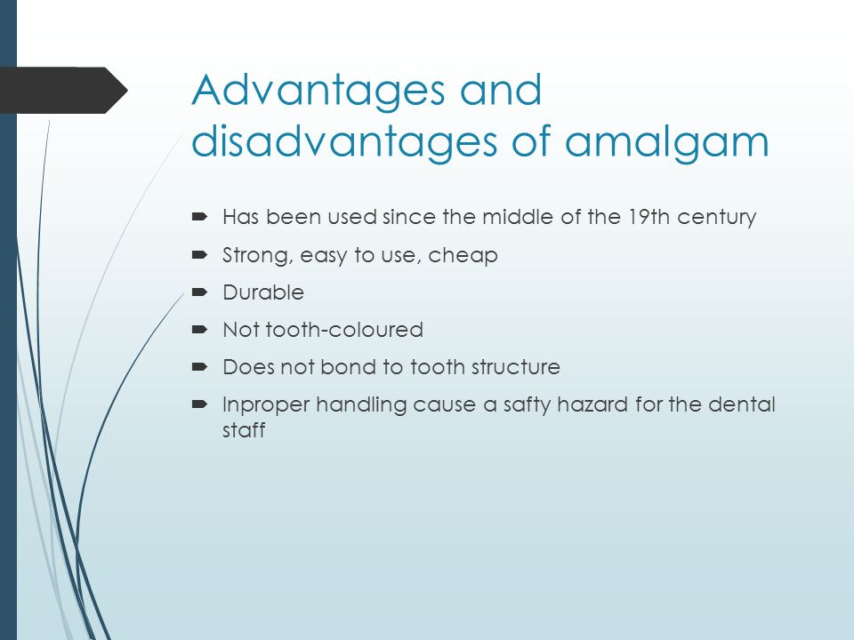 Advantages and disadvantages of amalgam  Has been used since the middle of the 19th century  Strong, easy to use, cheap  Durable  Not tooth-coloured  Does not bond to tooth structure  Inproper handling cause a safty hazard for the dental staff