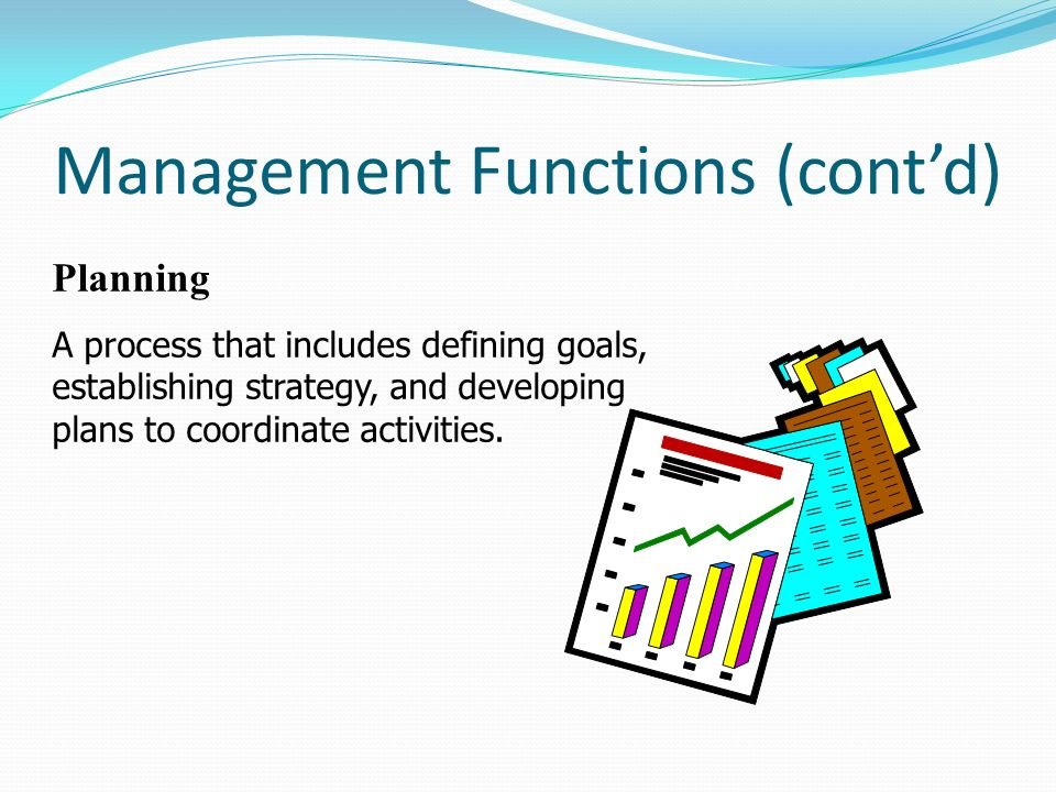 Management Functions (cont'd) Planning A process that includes defining goals, establishing strategy, and developing plans to coordinate activities.