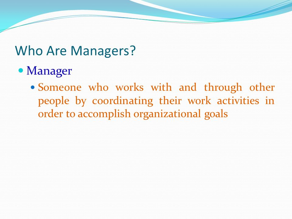 Who Are Managers? Manager Someone who works with and through other people by coordinating their work activities in order to accomplish organizational